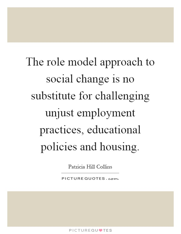 The role model approach to social change is no substitute for challenging unjust employment practices, educational policies and housing Picture Quote #1