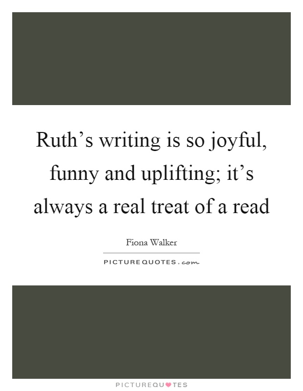 Ruth's writing is so joyful, funny and uplifting; it's always a real treat of a read Picture Quote #1