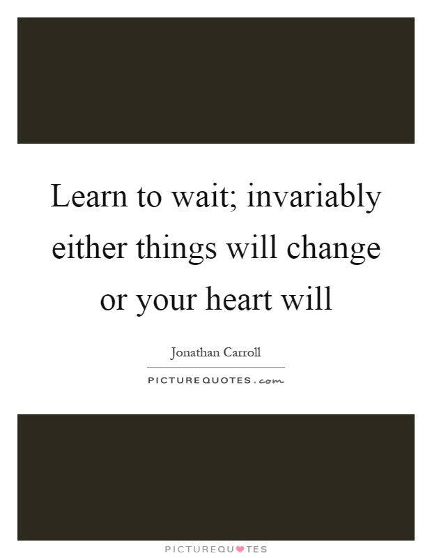 Learn to wait; invariably either things will change or your heart will Picture Quote #1