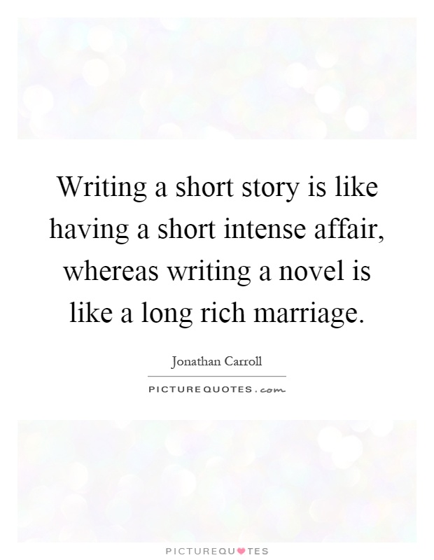 Writing a short story is like having a short intense affair, whereas writing a novel is like a long rich marriage Picture Quote #1