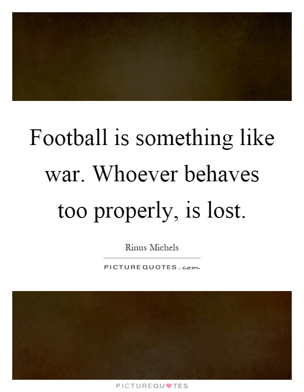 Football is something like war. Whoever behaves too properly, is lost Picture Quote #1