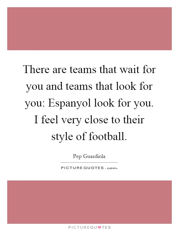There are teams that wait for you and teams that look for you: Espanyol look for you. I feel very close to their style of football Picture Quote #1