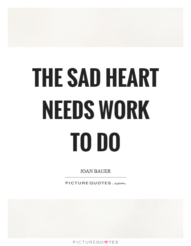 The sad heart needs work to do Picture Quote #1