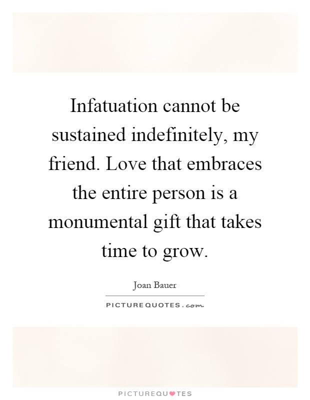 Infatuation cannot be sustained indefinitely, my friend. Love that embraces the entire person is a monumental gift that takes time to grow Picture Quote #1