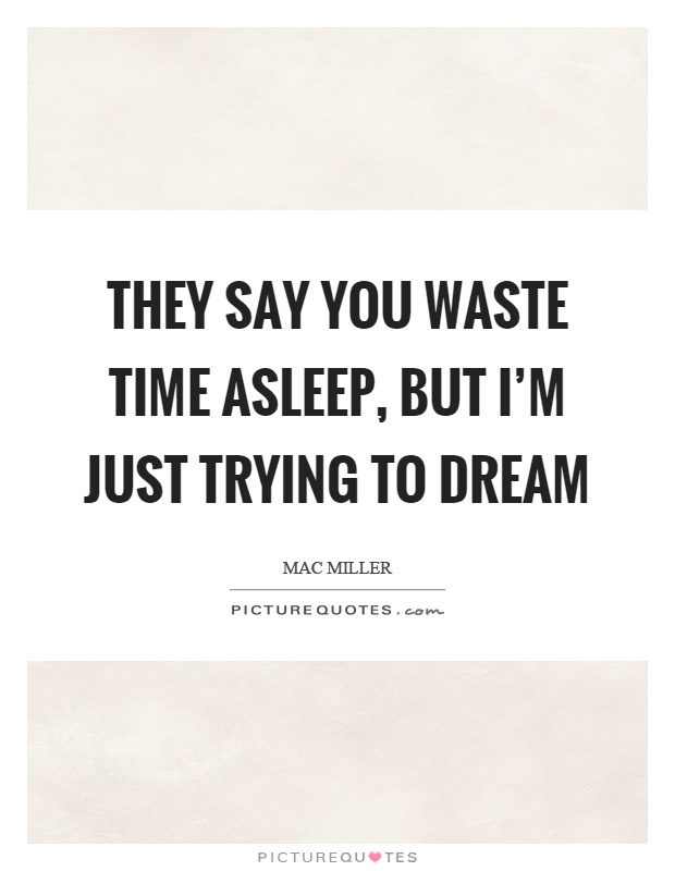 They say you waste time asleep, but I'm just trying to dream Picture Quote #1