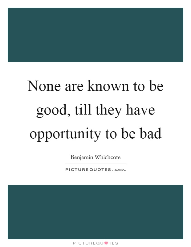 None are known to be good, till they have opportunity to be bad Picture Quote #1