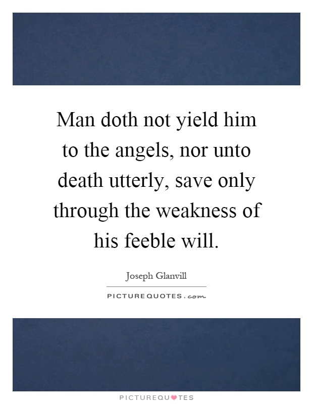 Man doth not yield him to the angels, nor unto death utterly, save only through the weakness of his feeble will Picture Quote #1