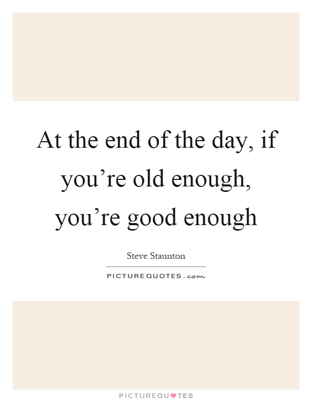 At the end of the day, if you're old enough, you're good enough Picture Quote #1