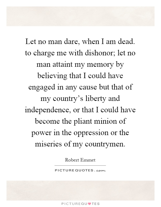 Let no man dare, when I am dead. to charge me with dishonor; let no man attaint my memory by believing that I could have engaged in any cause but that of my country's liberty and independence, or that I could have become the pliant minion of power in the oppression or the miseries of my countrymen Picture Quote #1
