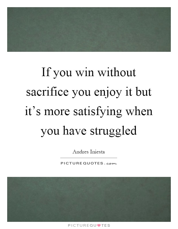 If you win without sacrifice you enjoy it but it's more satisfying when you have struggled Picture Quote #1