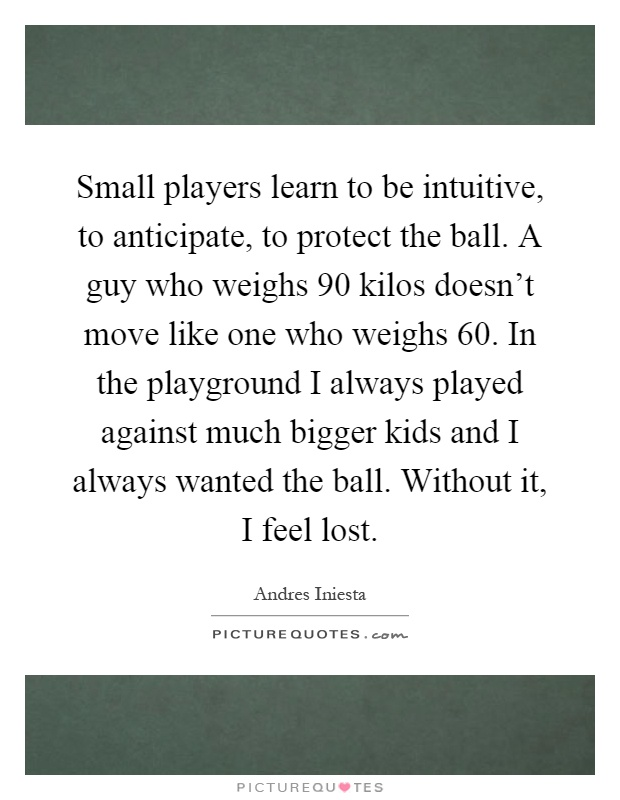 Small players learn to be intuitive, to anticipate, to protect the ball. A guy who weighs 90 kilos doesn't move like one who weighs 60. In the playground I always played against much bigger kids and I always wanted the ball. Without it, I feel lost Picture Quote #1