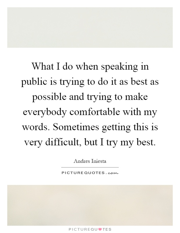 What I do when speaking in public is trying to do it as best as possible and trying to make everybody comfortable with my words. Sometimes getting this is very difficult, but I try my best Picture Quote #1