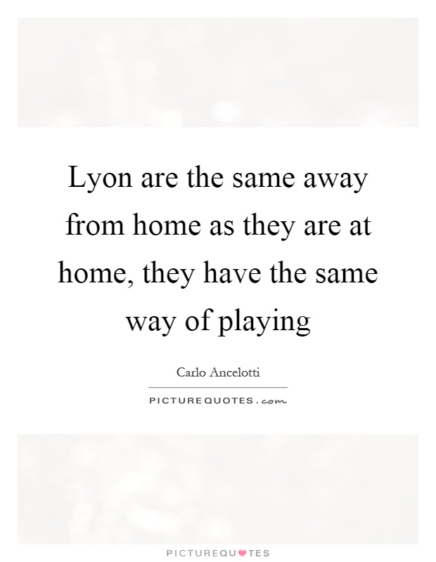 Lyon are the same away from home as they are at home, they have the same way of playing Picture Quote #1