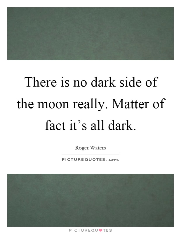 There is no dark side of the moon really. Matter of fact it's all dark Picture Quote #1