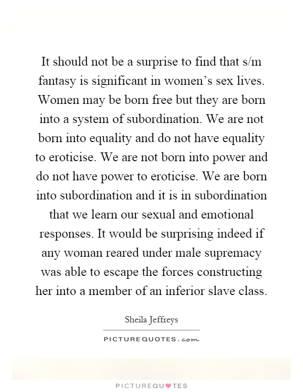 It should not be a surprise to find that s/m fantasy is significant in women's sex lives. Women may be born free but they are born into a system of subordination. We are not born into equality and do not have equality to eroticise. We are not born into power and do not have power to eroticise. We are born into subordination and it is in subordination that we learn our sexual and emotional responses. It would be surprising indeed if any woman reared under male supremacy was able to escape the forces constructing her into a member of an inferior slave class Picture Quote #1