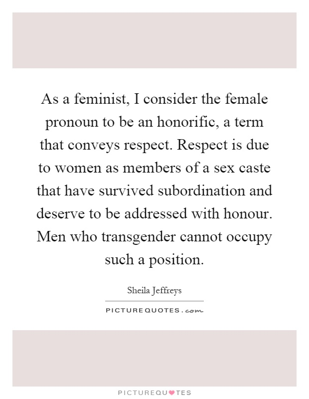 As a feminist, I consider the female pronoun to be an honorific, a term that conveys respect. Respect is due to women as members of a sex caste that have survived subordination and deserve to be addressed with honour. Men who transgender cannot occupy such a position Picture Quote #1