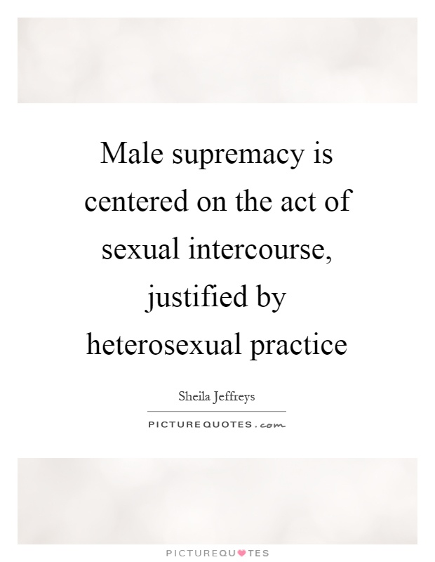 Male supremacy is centered on the act of sexual intercourse, justified by heterosexual practice Picture Quote #1