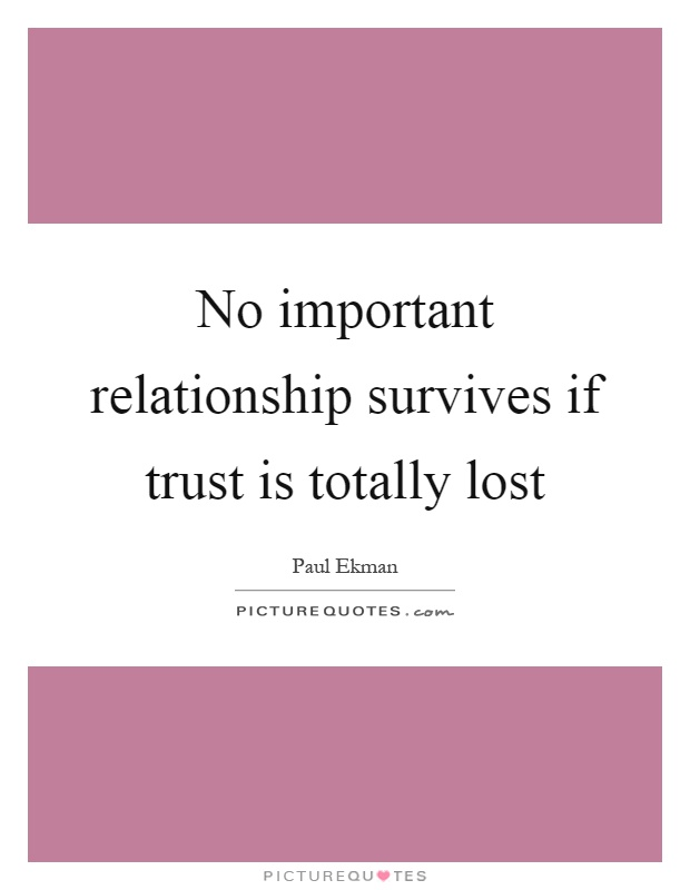 No important relationship survives if trust is totally lost Picture Quote #1