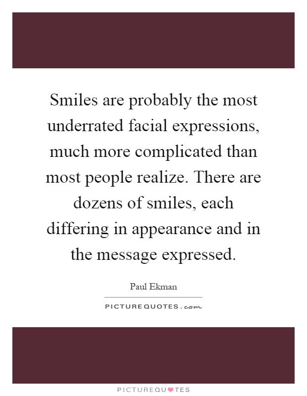 Smiles are probably the most underrated facial expressions, much more complicated than most people realize. There are dozens of smiles, each differing in appearance and in the message expressed Picture Quote #1