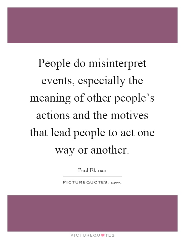People do misinterpret events, especially the meaning of other people's actions and the motives that lead people to act one way or another Picture Quote #1