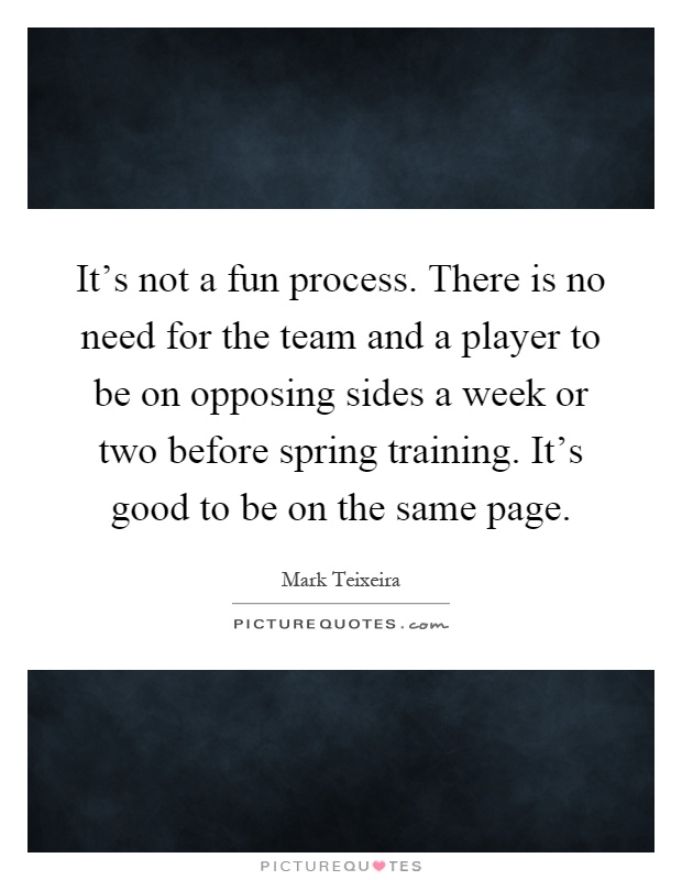 It's not a fun process. There is no need for the team and a player to be on opposing sides a week or two before spring training. It's good to be on the same page Picture Quote #1