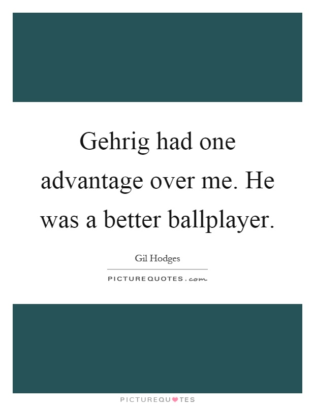 Gehrig had one advantage over me. He was a better ballplayer Picture Quote #1