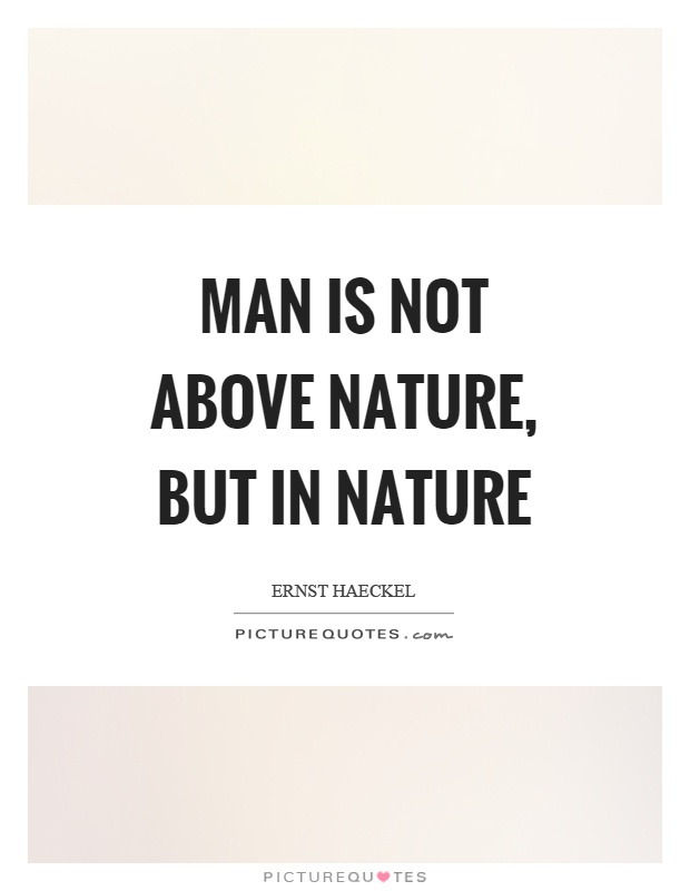 Man is not above nature, but in nature Picture Quote #1