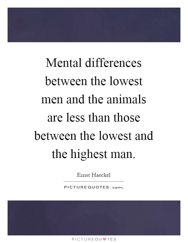Mental differences between the lowest men and the animals are less than those between the lowest and the highest man Picture Quote #1