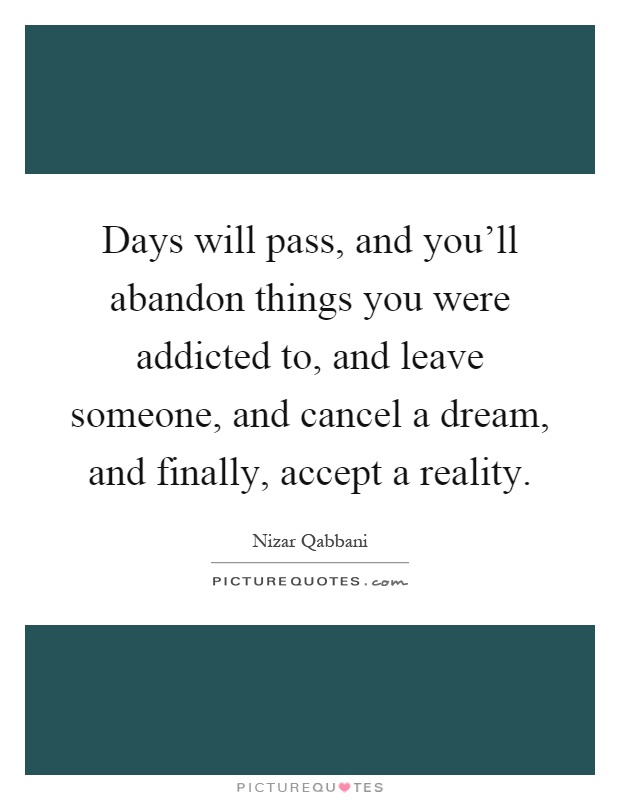Days will pass, and you'll abandon things you were addicted to, and leave someone, and cancel a dream, and finally, accept a reality Picture Quote #1