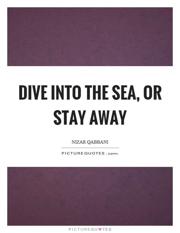 Dive into the sea, or stay away Picture Quote #1