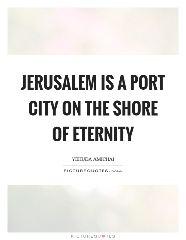 Jerusalem is a port city on the shore of eternity Picture Quote #1