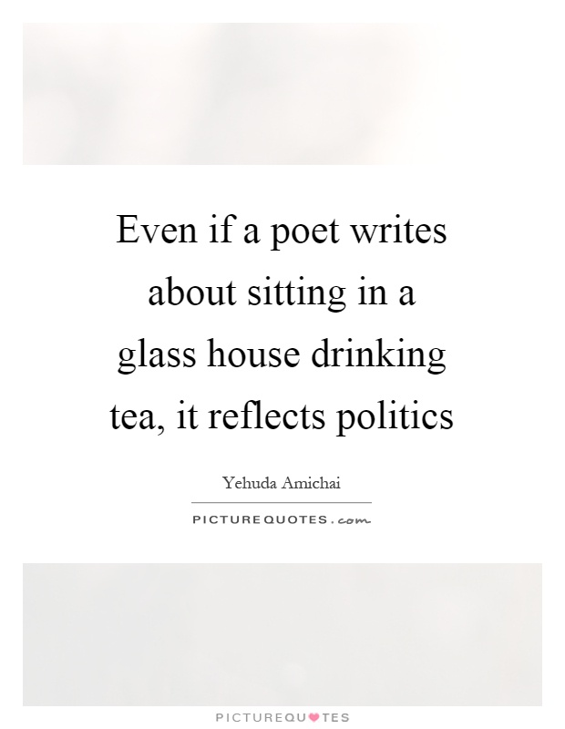 Even if a poet writes about sitting in a glass house drinking tea, it reflects politics Picture Quote #1