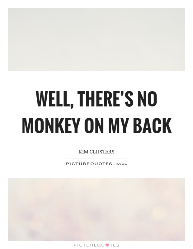 Well, there's no monkey on my back Picture Quote #1