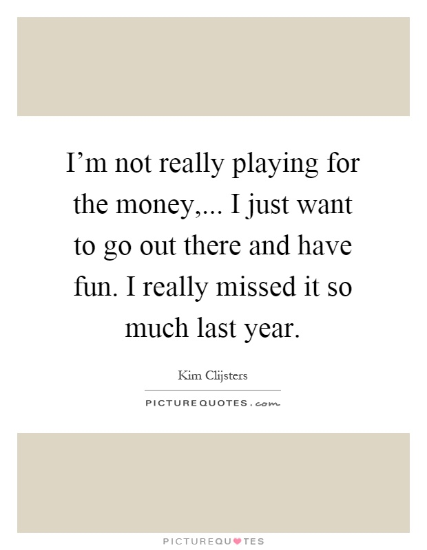 I'm not really playing for the money,... I just want to go out there and have fun. I really missed it so much last year Picture Quote #1