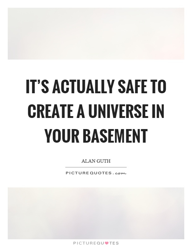 It's actually safe to create a universe in your basement Picture Quote #1
