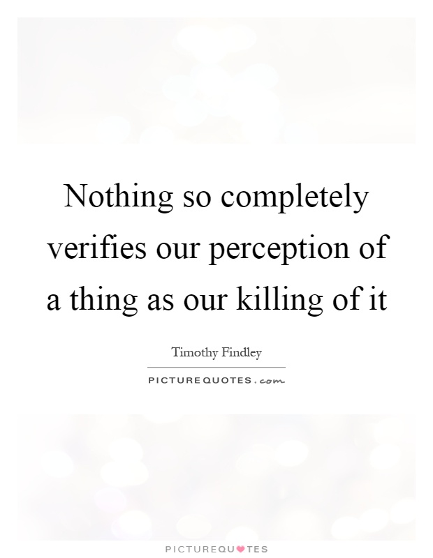Nothing so completely verifies our perception of a thing as our killing of it Picture Quote #1