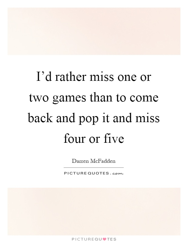 I'd rather miss one or two games than to come back and pop it and miss four or five Picture Quote #1