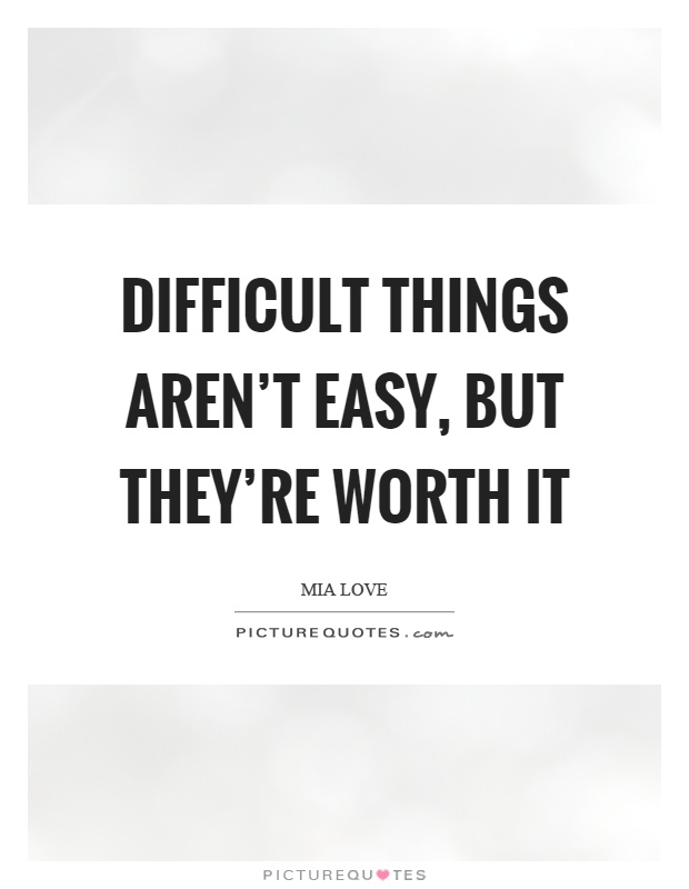 Difficult things aren't easy, but they're worth it Picture Quote #1