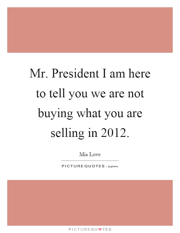 Mr. President I am here to tell you we are not buying what you are selling in 2012 Picture Quote #1
