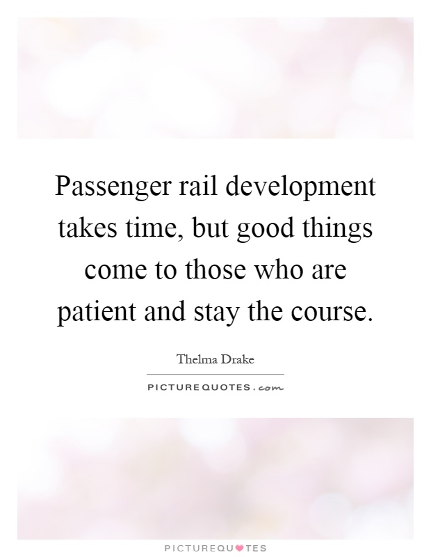 Passenger rail development takes time, but good things come to those who are patient and stay the course Picture Quote #1