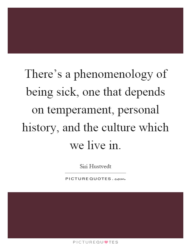 There's a phenomenology of being sick, one that depends on temperament, personal history, and the culture which we live in Picture Quote #1
