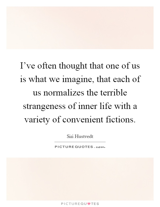 I've often thought that one of us is what we imagine, that each of us normalizes the terrible strangeness of inner life with a variety of convenient fictions Picture Quote #1