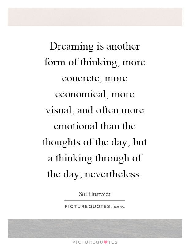 Dreaming is another form of thinking, more concrete, more economical, more visual, and often more emotional than the thoughts of the day, but a thinking through of the day, nevertheless Picture Quote #1