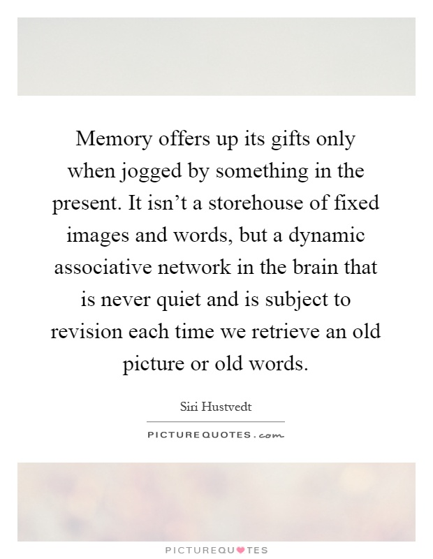 Memory offers up its gifts only when jogged by something in the present. It isn't a storehouse of fixed images and words, but a dynamic associative network in the brain that is never quiet and is subject to revision each time we retrieve an old picture or old words Picture Quote #1