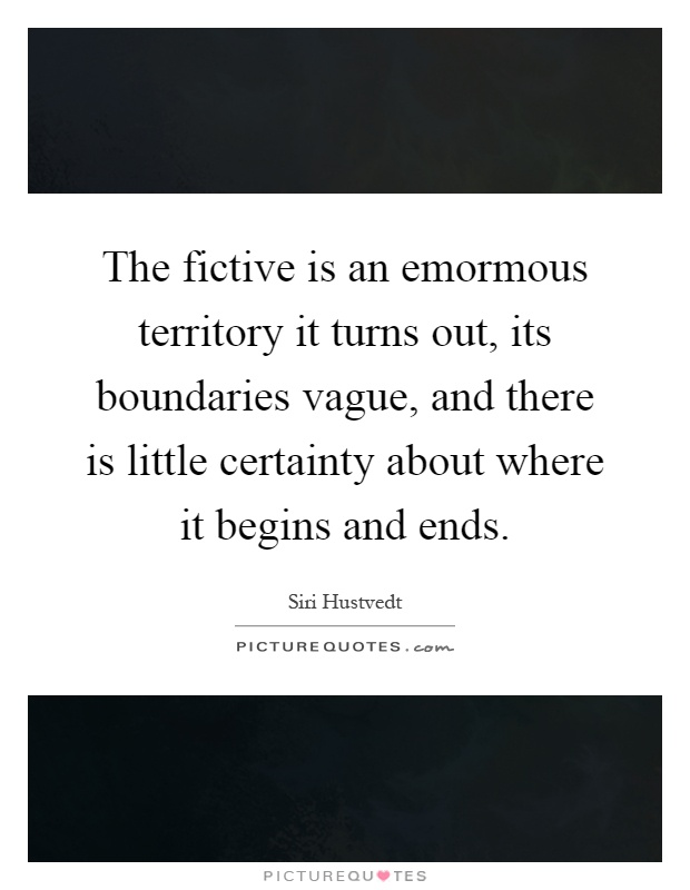 The fictive is an emormous territory it turns out, its boundaries vague, and there is little certainty about where it begins and ends Picture Quote #1