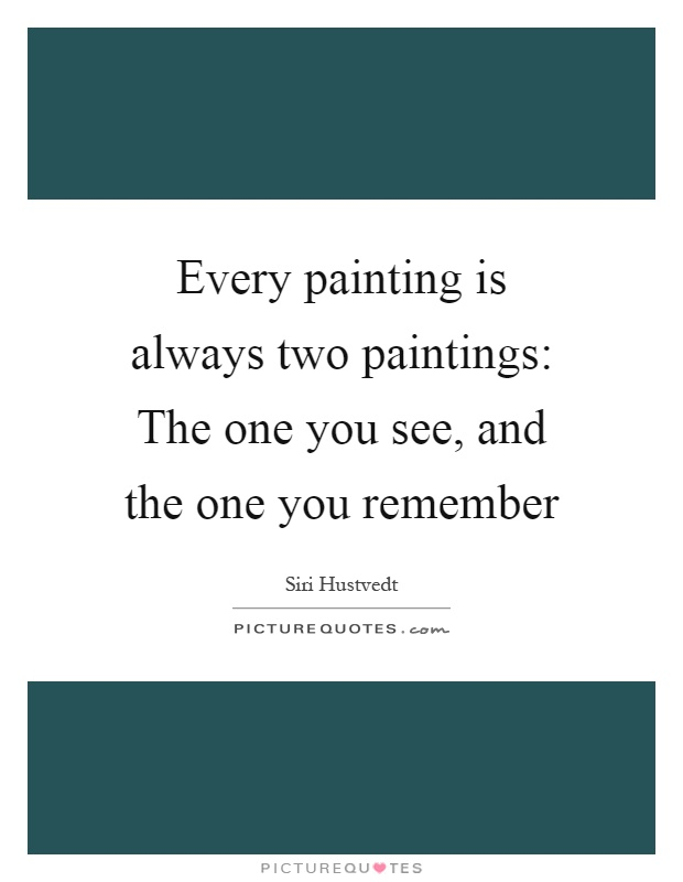 Every painting is always two paintings: The one you see, and the one you remember Picture Quote #1