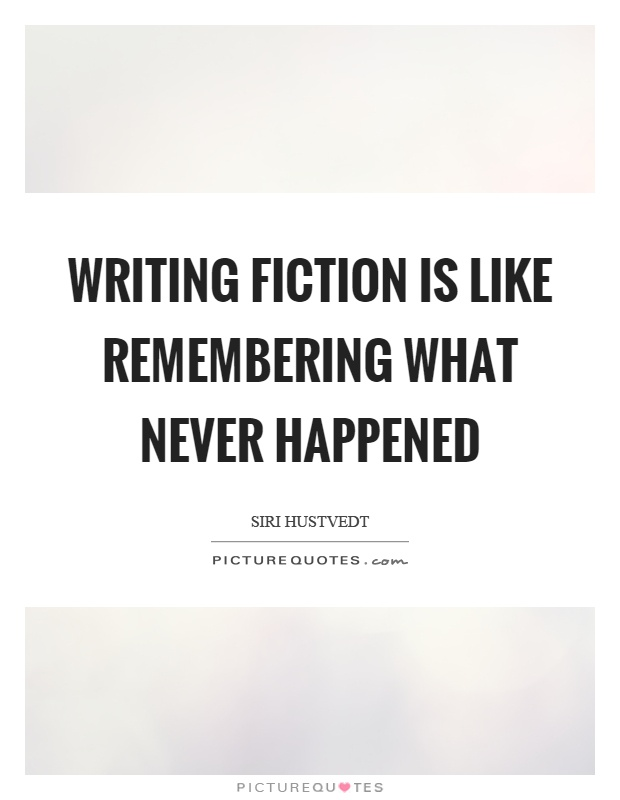 Writing Fiction Is Like Remembering What Never Happened Picture Quotes