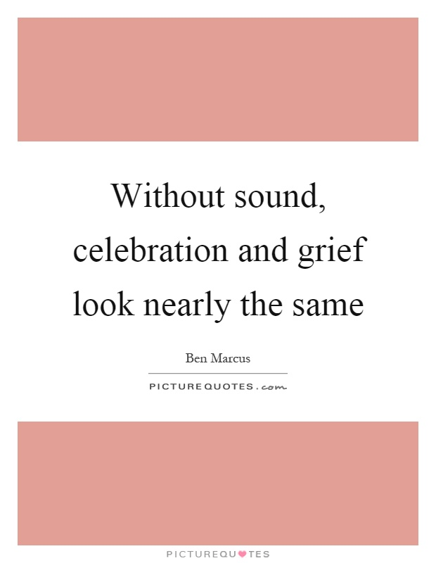 Without sound, celebration and grief look nearly the same Picture Quote #1