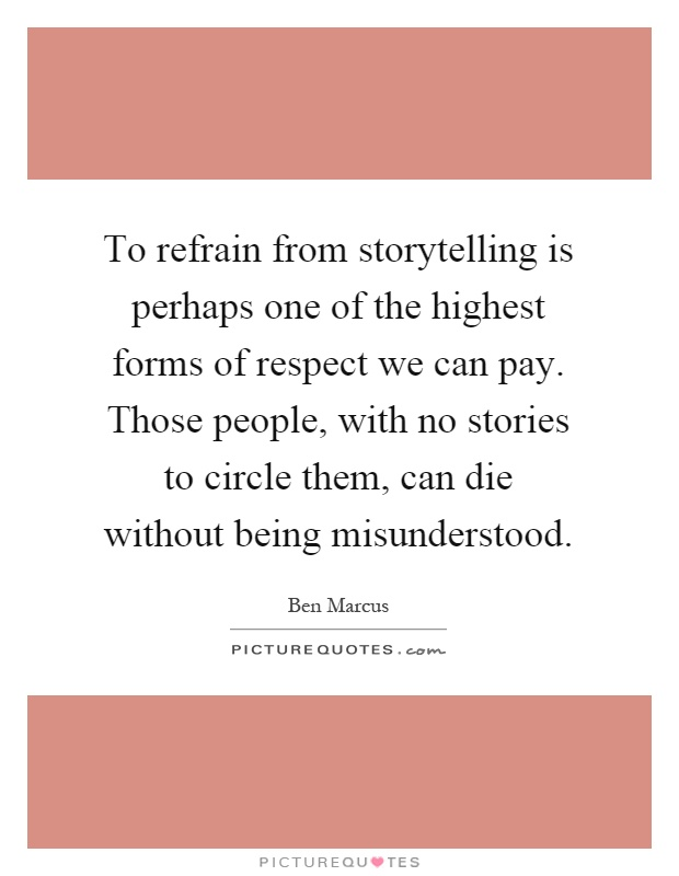 To refrain from storytelling is perhaps one of the highest forms of respect we can pay. Those people, with no stories to circle them, can die without being misunderstood Picture Quote #1