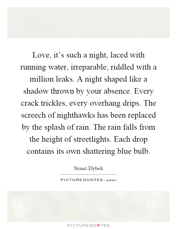 Love, it's such a night, laced with running water, irreparable, riddled with a million leaks. A night shaped like a shadow thrown by your absence. Every crack trickles, every overhang drips. The screech of nighthawks has been replaced by the splash of rain. The rain falls from the height of streetlights. Each drop contains its own shattering blue bulb Picture Quote #1